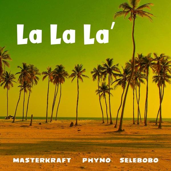(Music) MasterKraft x Phyno x Selebobo - La La La