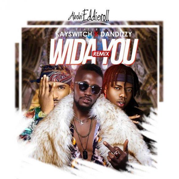 [Music] Abobi Eddieroll ft. DanDizzy x Kayswitch – Wida You (Remix)
