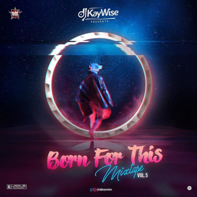 [Mixtape] DJ Kaywise – Born For This Mix Vol. 5